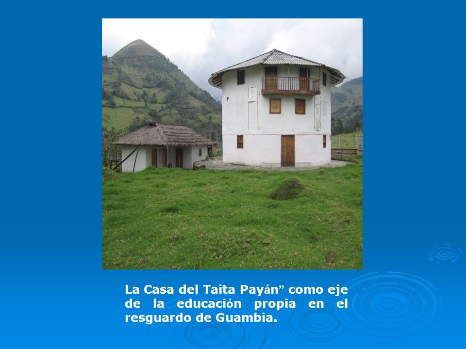 La Casa del Taita Payán es un simbólico, para fortalecer didácticamente los procesos de aprendizaje y desarrollo desde la socialización y la educación endógena La Casa del Taita Payán materializa un modo de ver, sentir y hacer.