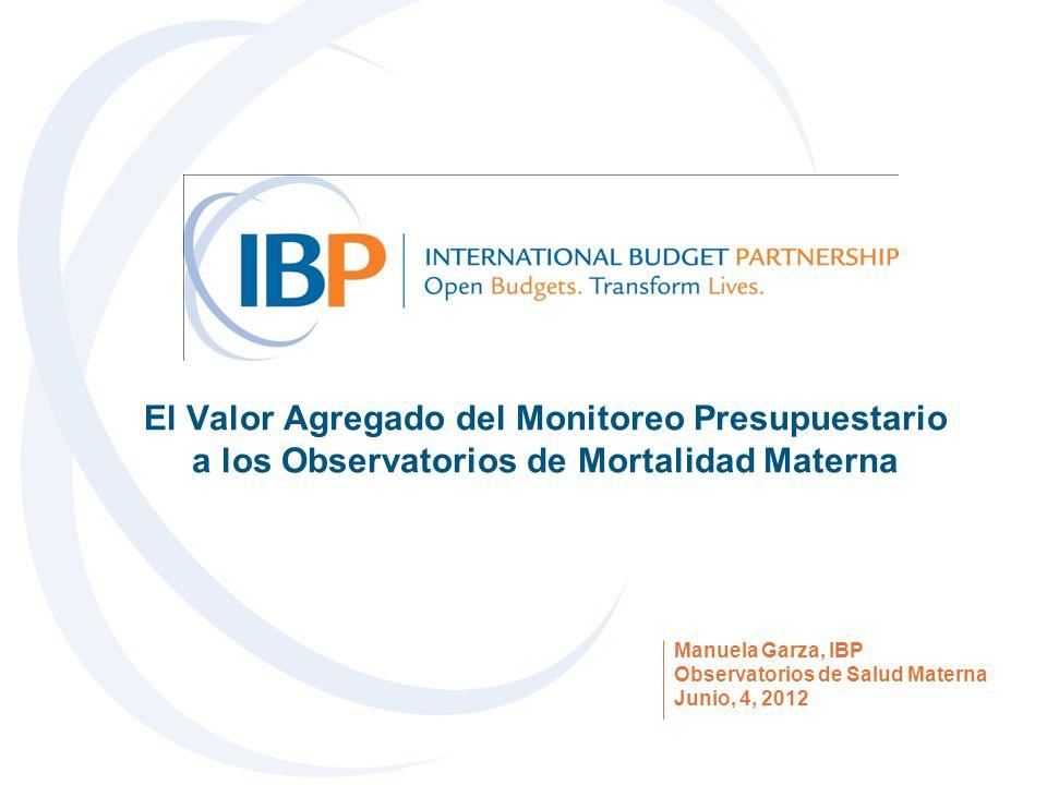 El Valor Agregado del Monitoreo Presupuestario a los Observatorios de Mortalidad Materna Manuela Garza, IBP Observatorios de Salud Materna Junio, 4, 2012