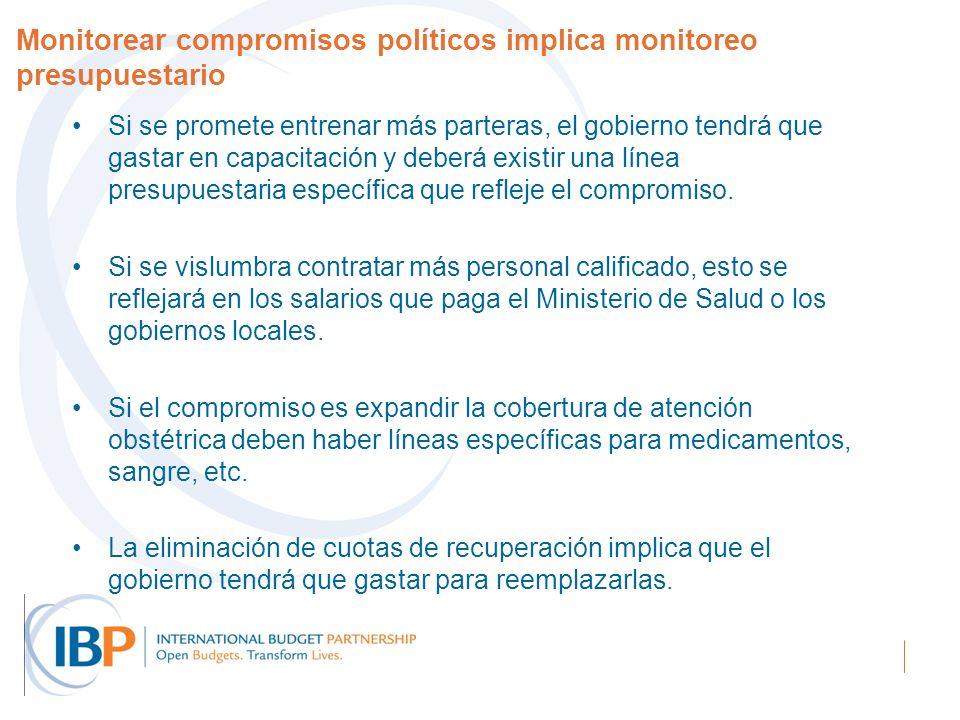 Monitorear compromisos políticos implica monitoreo presupuestario Si se promete entrenar más parteras, el gobierno tendrá que gastar en capacitación y deberá existir una línea presupuestaria específica que refleje el compromiso.