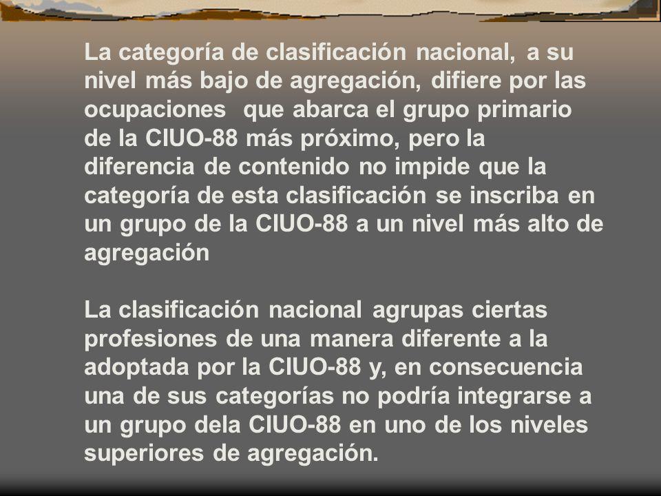 La categoría de clasificación nacional, a su nivel más bajo de agregación, difiere por las ocupaciones que abarca el grupo primario de la CIUO-88 más