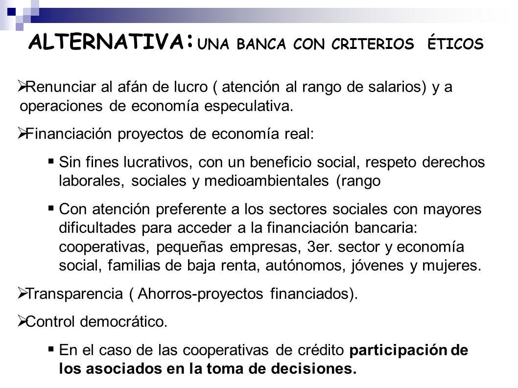 ALTERNATIVA : UNA BANCA CON CRITERIOS ÉTICOS Renunciar al afán de lucro ( atención al rango de salarios) y a operaciones de economía especulativa. Fin