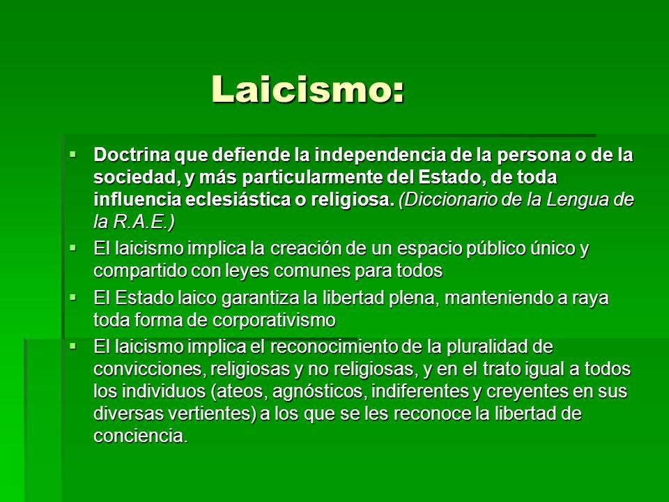 Laicismo: Laicismo: Doctrina que defiende la independencia de la persona o de la sociedad, y más particularmente del Estado, de toda influencia eclesi