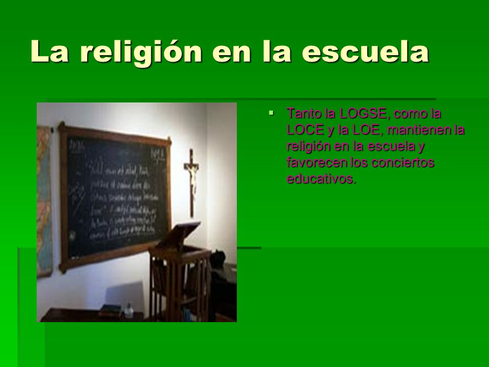 La religión en la escuela Tanto la LOGSE, como la LOCE y la LOE, mantienen la religión en la escuela y favorecen los conciertos educativos. Tanto la L