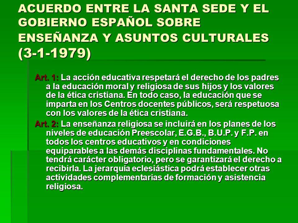 ACUERDO ENTRE LA SANTA SEDE Y EL GOBIERNO ESPAÑOL SOBRE ENSEÑANZA Y ASUNTOS CULTURALES (3-1-1979) Art. 1: La acción educativa respetará el derecho de