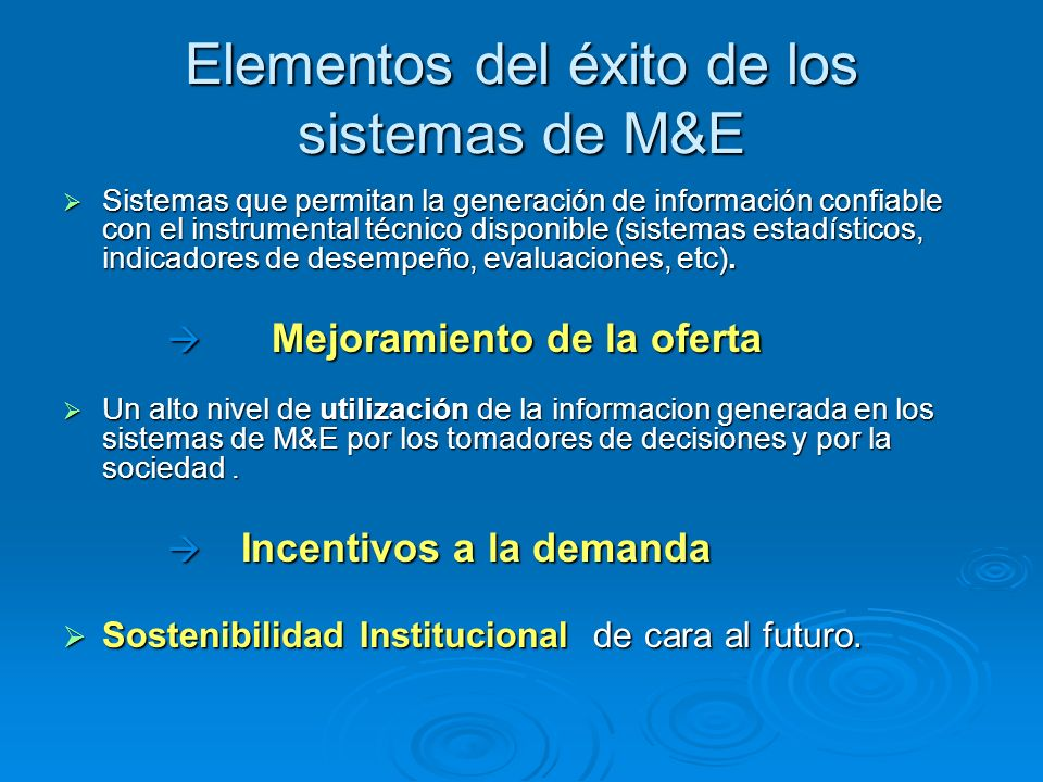 Elementos del éxito de los sistemas de M&E Sistemas que permitan la generación de información confiable con el instrumental técnico disponible (sistemas estadísticos, indicadores de desempeño, evaluaciones, etc).