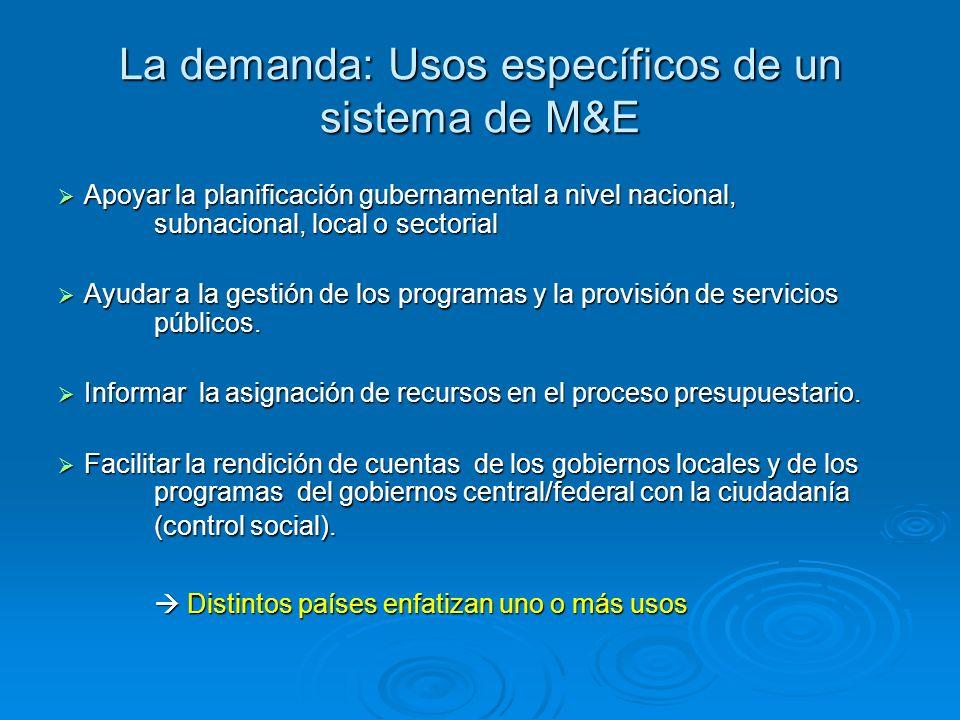 La demanda: Usos específicos de un sistema de M&E Apoyar la planificación gubernamental a nivel nacional, subnacional, local o sectorial Apoyar la planificación gubernamental a nivel nacional, subnacional, local o sectorial Ayudar a la gestión de los programas y la provisión de servicios públicos.