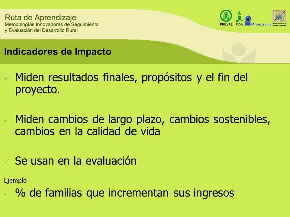 Indicadores de Impacto Miden resultados finales, propósitos y el fin del proyecto. Miden cambios de largo plazo, cambios sostenibles, cambios en la ca