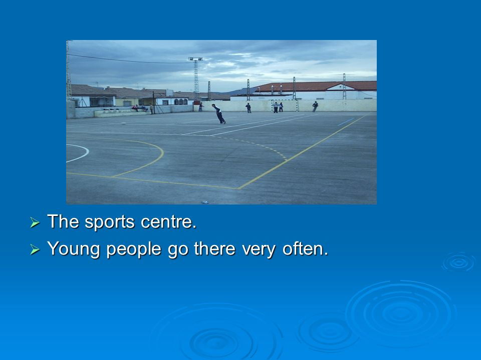 The sports centre. The sports centre. Young people go there very often. Young people go there very often.