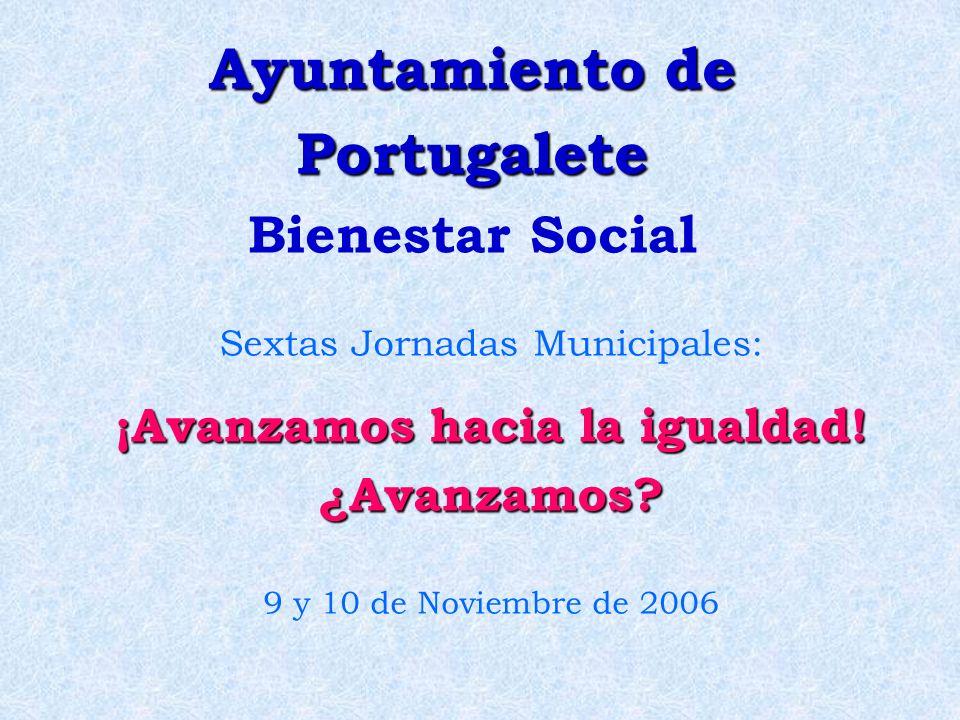 Ayuntamiento de Portugalete Ayuntamiento de Portugalete Bienestar Social Sextas Jornadas Municipales: ¡Avanzamos hacia la igualdad! ¿Avanzamos? 9 y 10