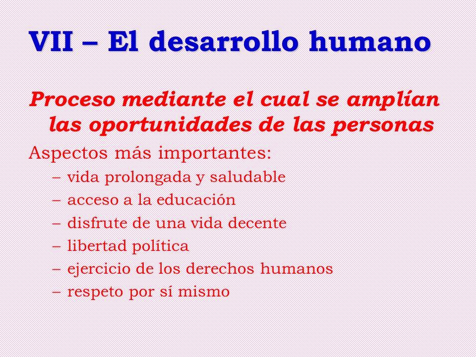 VII – El desarrollo humano Proceso mediante el cual se amplían las oportunidades de las personas Aspectos más importantes: –vida prolongada y saludabl