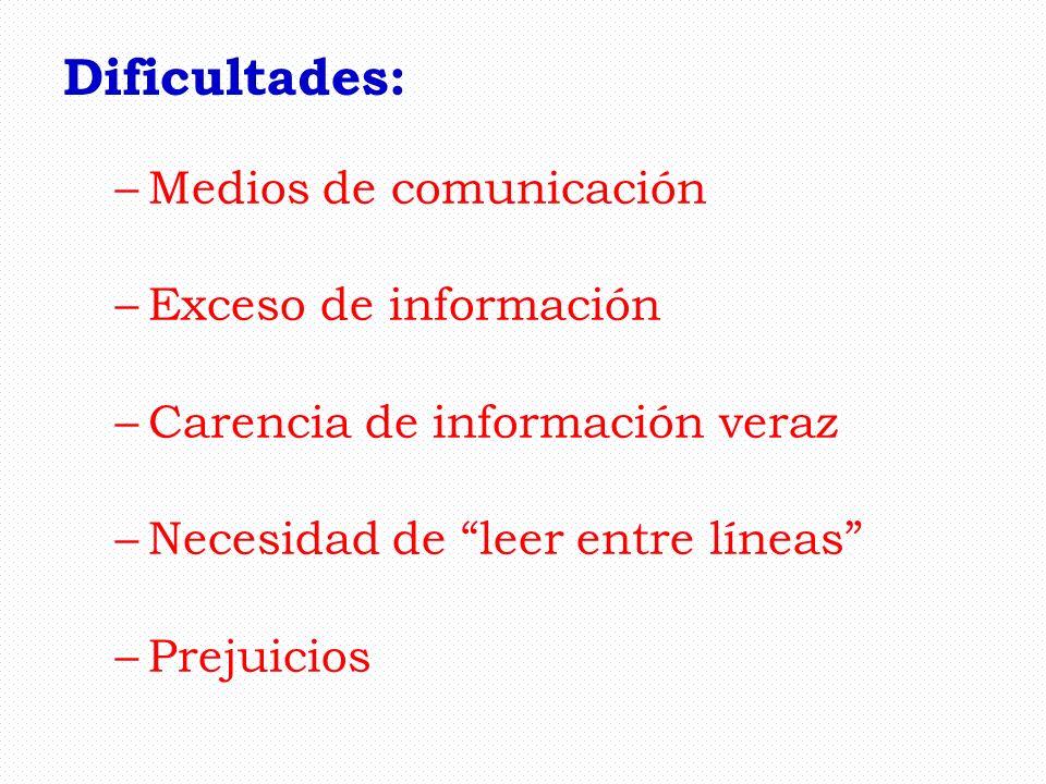 Dificultades: –Medios de comunicación –Exceso de información –Carencia de información veraz –Necesidad de leer entre líneas –Prejuicios