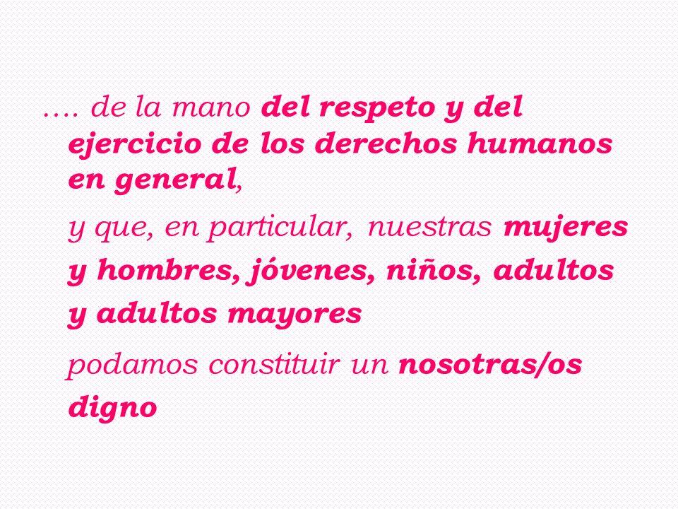 …. de la mano del respeto y del ejercicio de los derechos humanos en general, y que, en particular, nuestras mujeres y hombres, jóvenes, niños, adulto