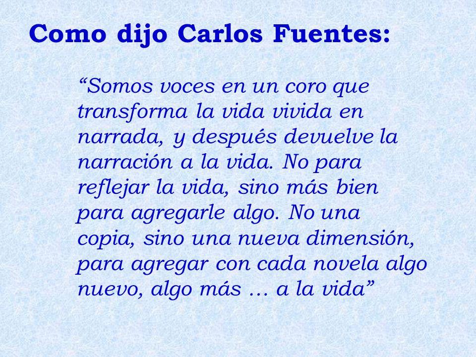 Como dijo Carlos Fuentes: Somos voces en un coro que transforma la vida vivida en narrada, y después devuelve la narración a la vida. No para reflejar