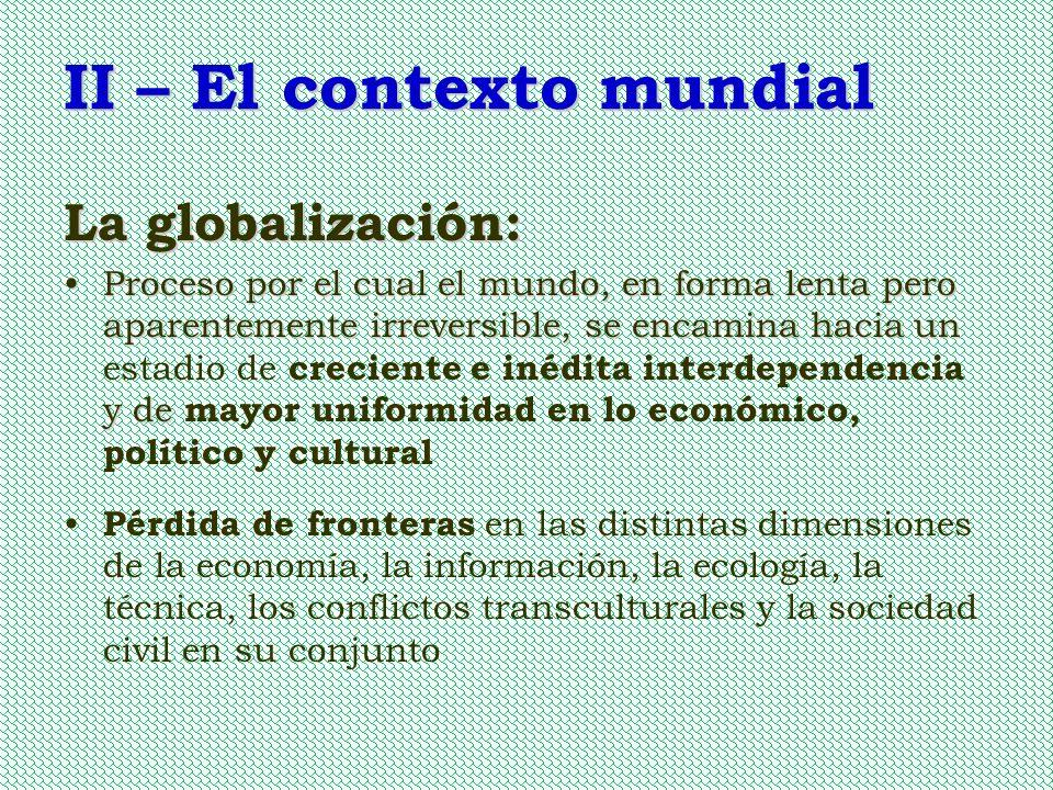 II – El contexto mundial La globalización: Proceso por el cual el mundo, en forma lenta pero aparentemente irreversible, se encamina hacia un y deProc