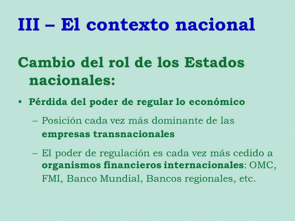 III – El contexto nacional Cambio del rol de los Estados nacionales: Pérdida del poder de regular lo económico –Posición cada vez más dominante de las