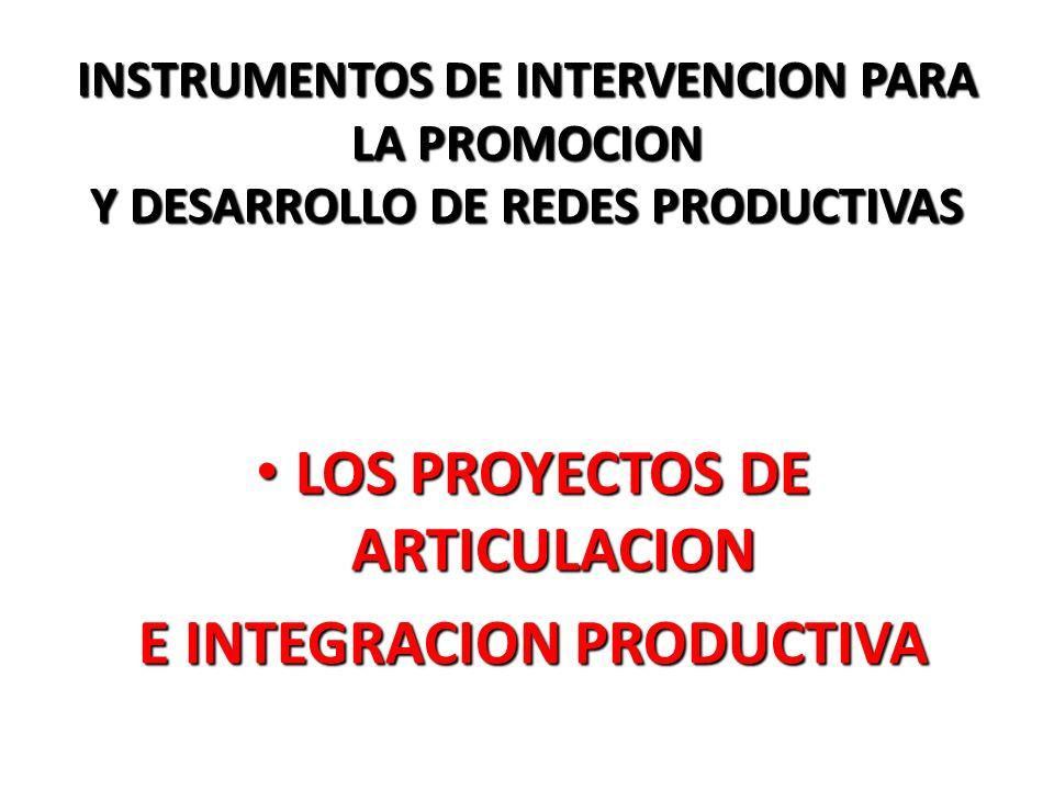 INSTRUMENTOS DE INTERVENCION PARA LA PROMOCION Y DESARROLLO DE REDES PRODUCTIVAS LOS PROYECTOS DE ARTICULACION LOS PROYECTOS DE ARTICULACION E INTEGRA