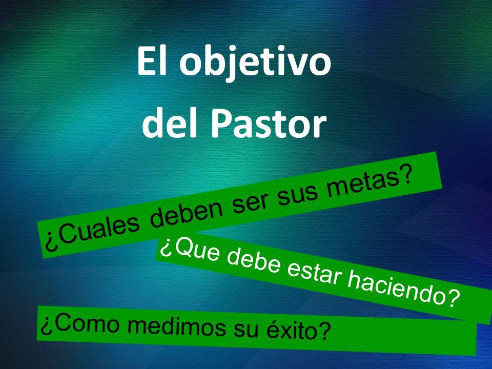 El objetivo del Pastor ¿Cuales deben ser sus metas? ¿Que debe estar haciendo? ¿Como medimos su éxito?