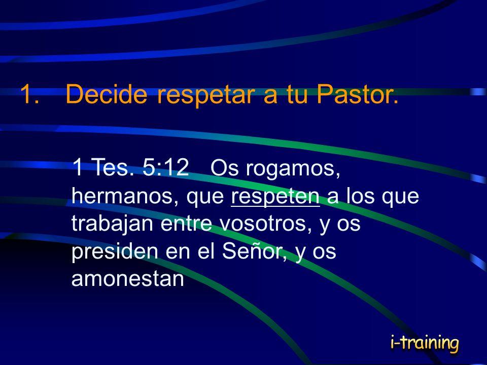 1 Tes. 5:12 Os rogamos, hermanos, que respeten a los que trabajan entre vosotros, y os presiden en el Señor, y os amonestan 1.Decide respetar a tu Pas