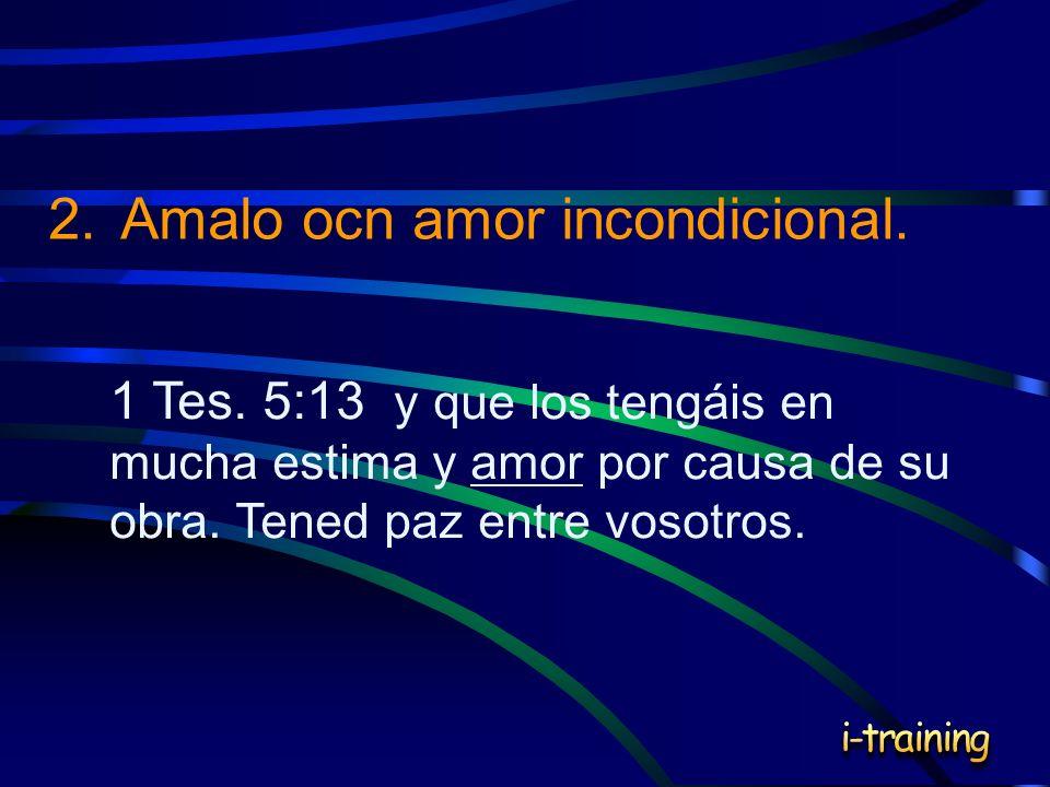 2.Amalo ocn amor incondicional. 1 Tes. 5:13 y que los tengáis en mucha estima y amor por causa de su obra. Tened paz entre vosotros.