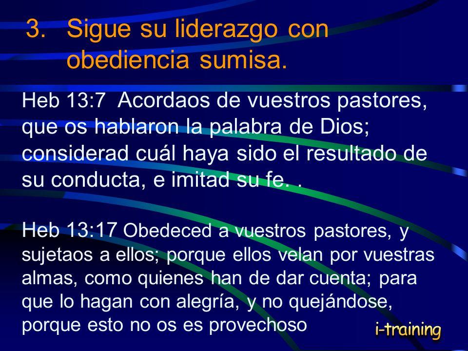 3.Sigue su liderazgo con obediencia sumisa. Heb 13:7 Acordaos de vuestros pastores, que os hablaron la palabra de Dios; considerad cuál haya sido el r
