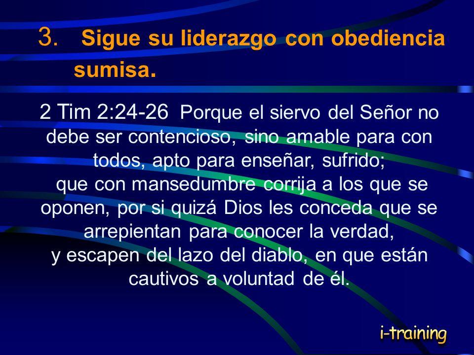 3. Sigue su liderazgo con obediencia sumisa. 2 Tim 2:24-26 Porque el siervo del Señor no debe ser contencioso, sino amable para con todos, apto para e