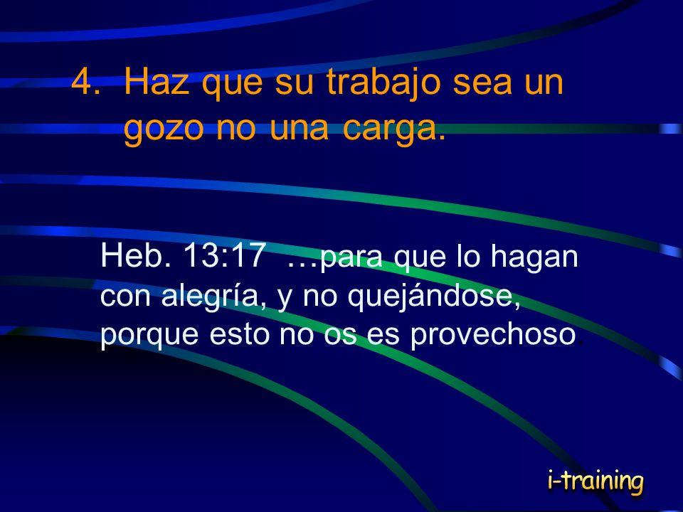 4.Haz que su trabajo sea un gozo no una carga. Heb. 13:17 … para que lo hagan con alegría, y no quejándose, porque esto no os es provechoso.