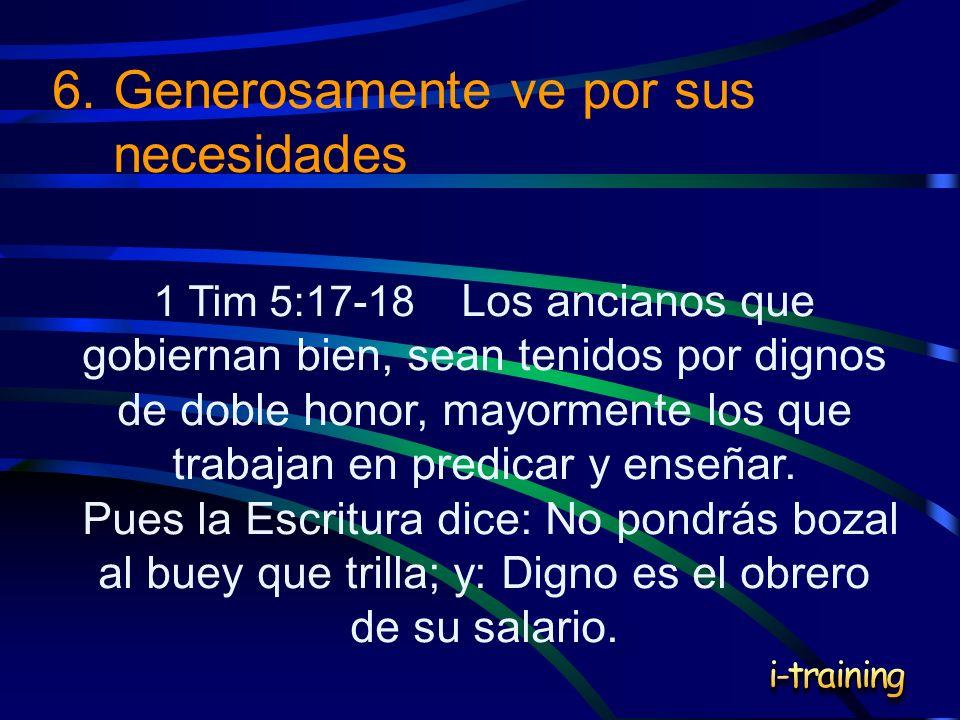 6.Generosamente ve por sus necesidades 1 Tim 5:17-18 Los ancianos que gobiernan bien, sean tenidos por dignos de doble honor, mayormente los que traba