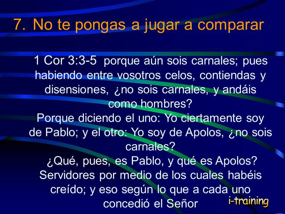 7.No te pongas a jugar a comparar 1 Cor 3:3-5 porque aún sois carnales; pues habiendo entre vosotros celos, contiendas y disensiones, ¿no sois carnale