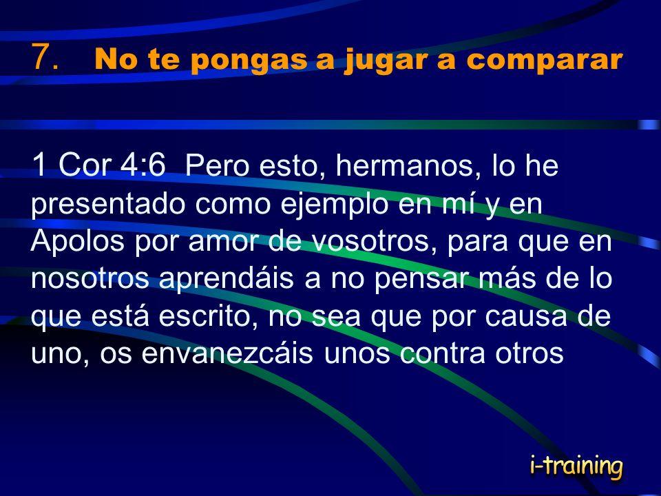 7. No te pongas a jugar a comparar 1 Cor 4:6 Pero esto, hermanos, lo he presentado como ejemplo en mí y en Apolos por amor de vosotros, para que en no