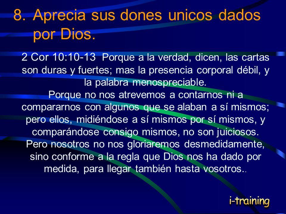 8.Aprecia sus dones unicos dados por Dios. 2 Cor 10:10-13 Porque a la verdad, dicen, las cartas son duras y fuertes; mas la presencia corporal débil,