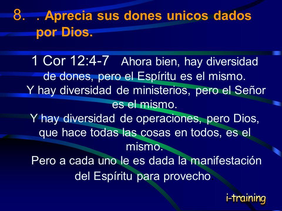 8.. Aprecia sus dones unicos dados por Dios. 1 Cor 12:4-7 Ahora bien, hay diversidad de dones, pero el Espíritu es el mismo. Y hay diversidad de minis