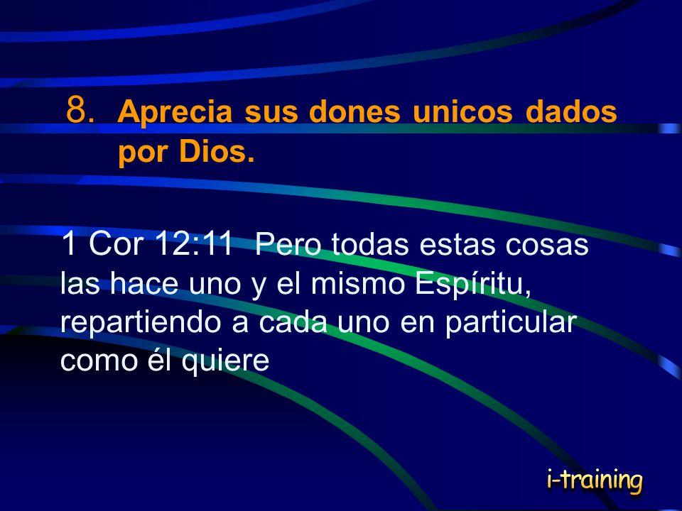 8. Aprecia sus dones unicos dados por Dios. 1 Cor 12:11 Pero todas estas cosas las hace uno y el mismo Espíritu, repartiendo a cada uno en particular