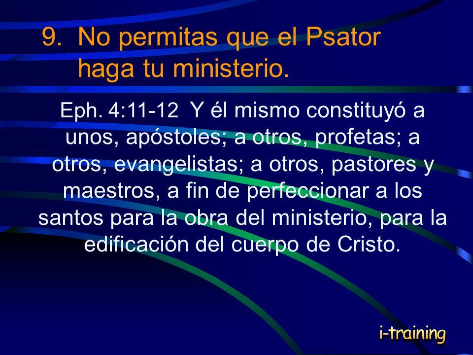 9.No permitas que el Psator haga tu ministerio. Eph. 4:11-12 Y él mismo constituyó a unos, apóstoles; a otros, profetas; a otros, evangelistas; a otro