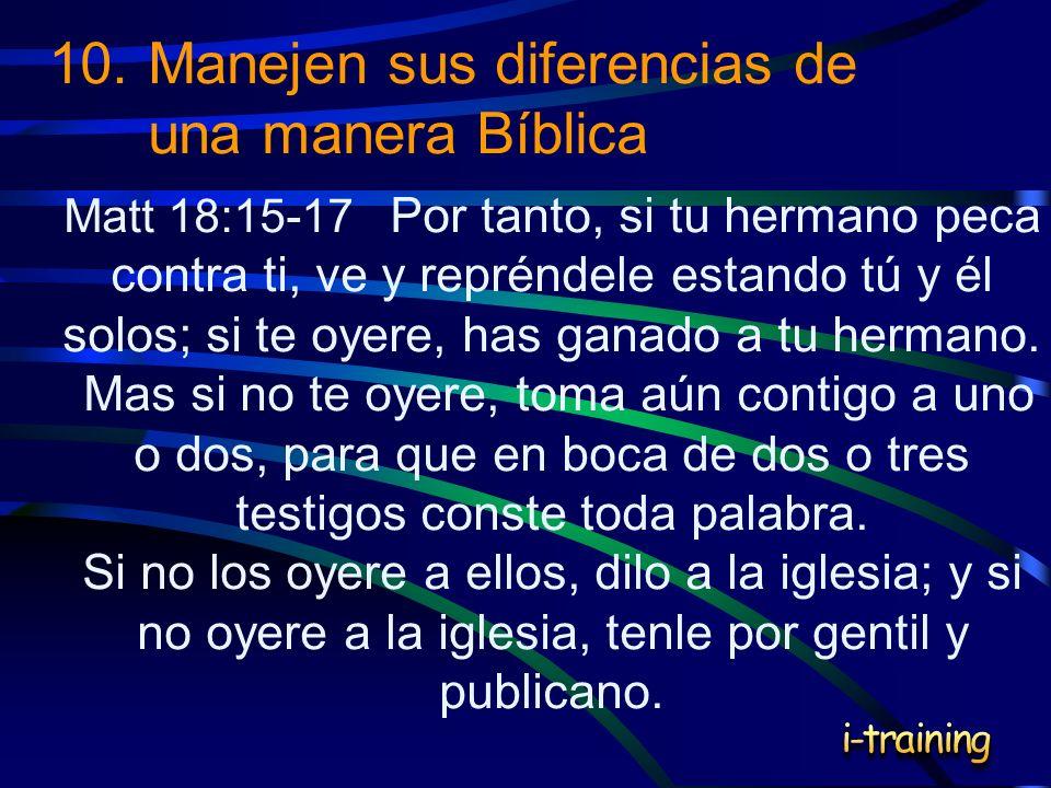 10.Manejen sus diferencias de una manera Bíblica Matt 18:15-17 Por tanto, si tu hermano peca contra ti, ve y repréndele estando tú y él solos; si te o