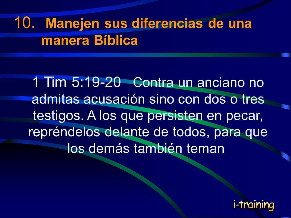 10. Manejen sus diferencias de una manera Bíblica 1 Tim 5:19-20 Contra un anciano no admitas acusación sino con dos o tres testigos. A los que persist