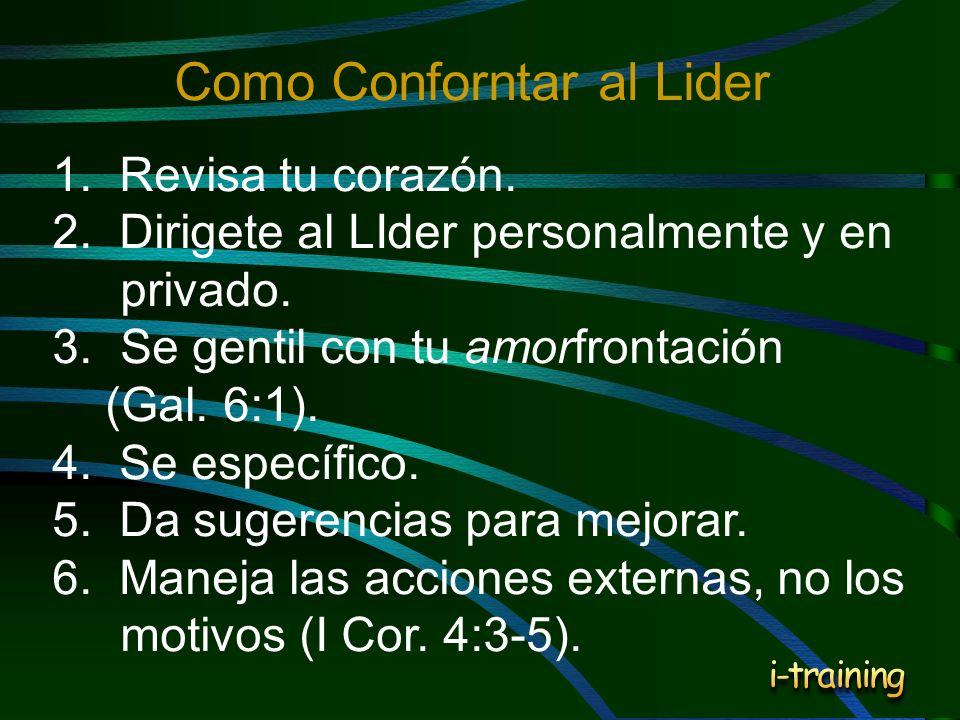 1. Revisa tu corazón. 2. Dirigete al LIder personalmente y en privado. 3.Se gentil con tu amorfrontación (Gal. 6:1). 4. Se específico. 5. Da sugerenci