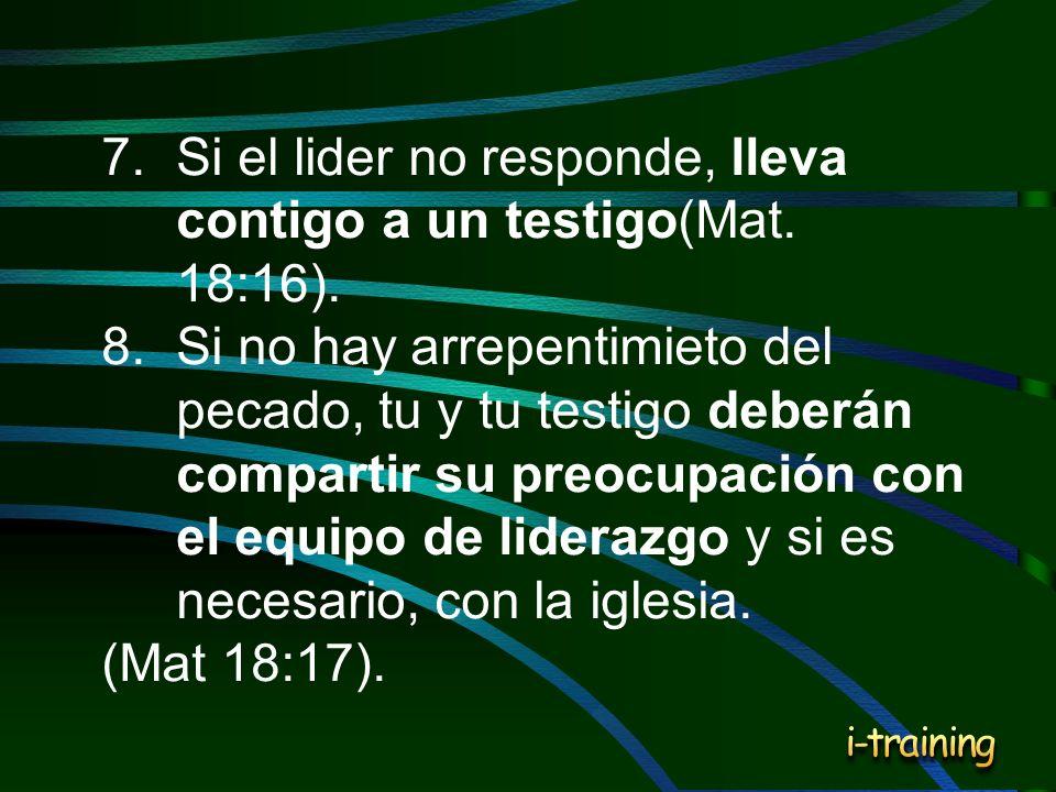 7.Si el lider no responde, lleva contigo a un testigo(Mat. 18:16). 8.Si no hay arrepentimieto del pecado, tu y tu testigo deberán compartir su preocup