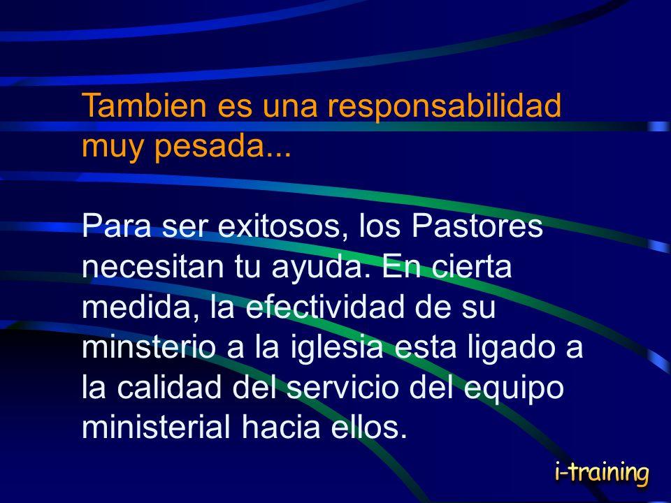 Tambien es una responsabilidad muy pesada... Para ser exitosos, los Pastores necesitan tu ayuda. En cierta medida, la efectividad de su minsterio a la