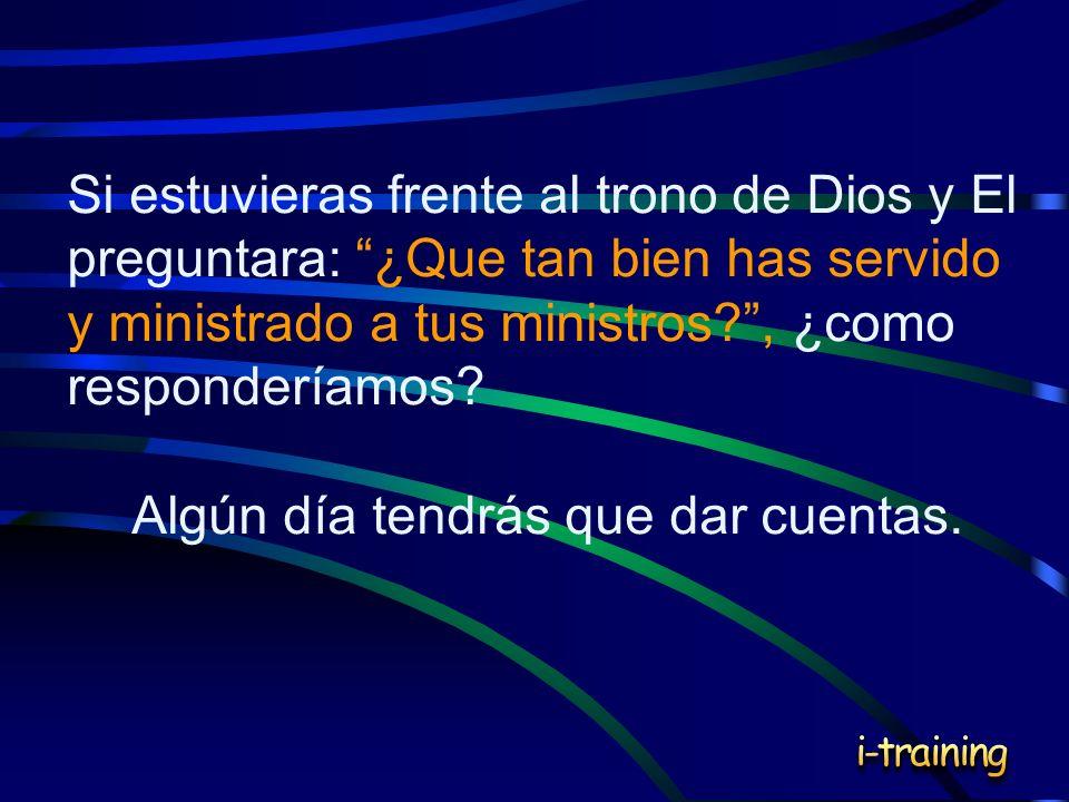 Si estuvieras frente al trono de Dios y El preguntara: ¿Que tan bien has servido y ministrado a tus ministros?, ¿como responderíamos? Algún día tendrá