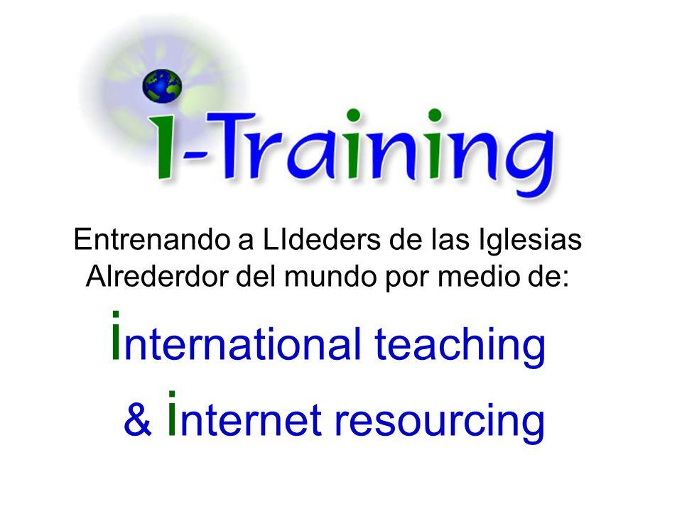 Entrenando a LIdeders de las Iglesias Alrederdor del mundo por medio de: i nternational teaching & i nternet resourcing