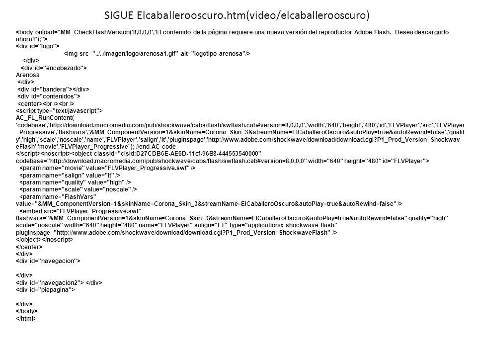 SIGUE Elcaballerooscuro.htm(video/elcaballerooscuro) Arenosa AC_FL_RunContent( 'codebase','http://download.macromedia.com/pub/shockwave/cabs/flash/swf