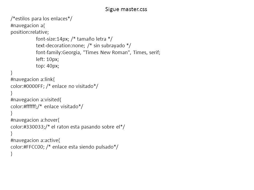 Sigue master.css /*estilos para los enlaces*/ #navegacion a{ position:relative; font-size:14px; /* tamaño letra */ text-decoration:none; /* sin subray
