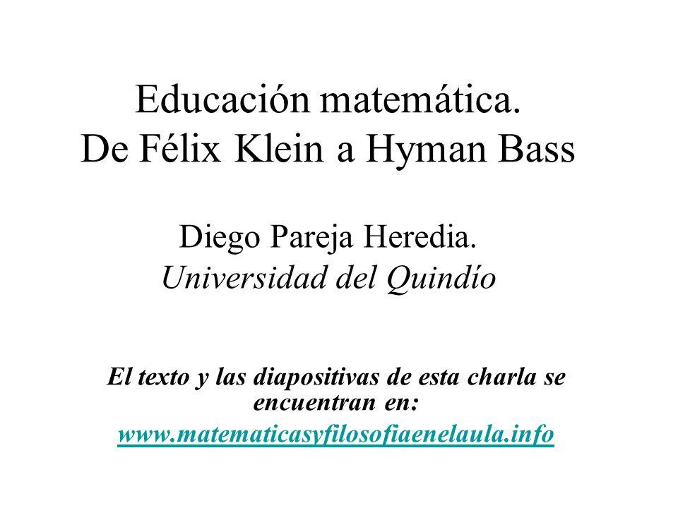 Educación matemática. De Félix Klein a Hyman Bass El texto y las diapositivas de esta charla se encuentran en: www.matematicasyfilosofiaenelaula.info