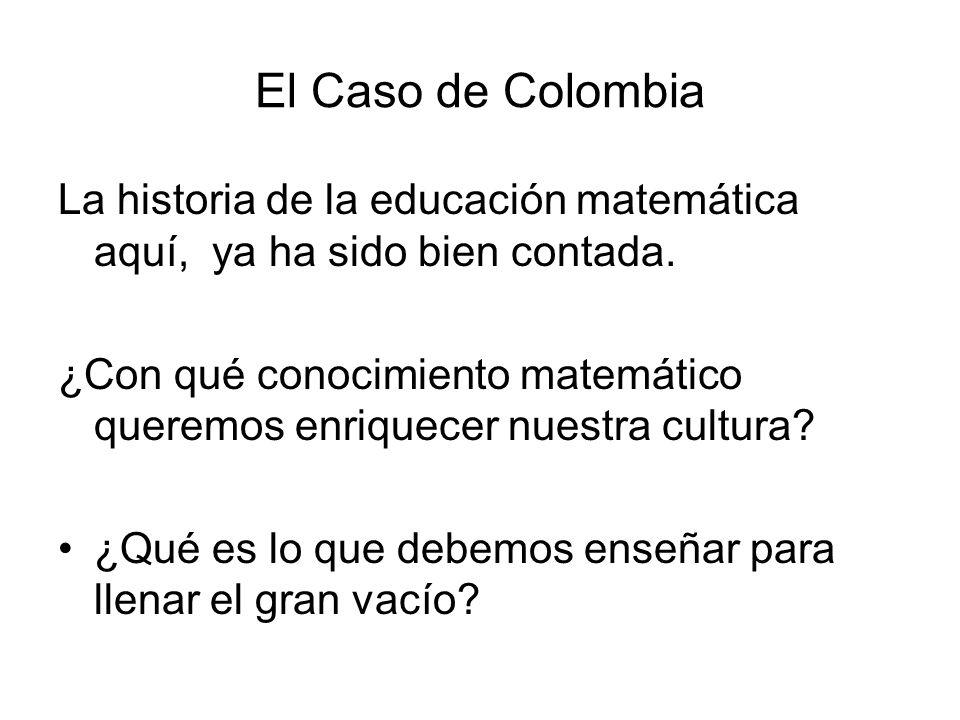 El Caso de Colombia La historia de la educación matemática aquí, ya ha sido bien contada. ¿Con qué conocimiento matemático queremos enriquecer nuestra