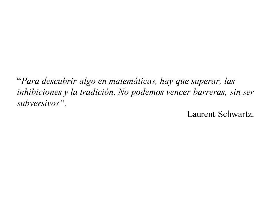Para descubrir algo en matemáticas, hay que superar, las inhibiciones y la tradición. No podemos vencer barreras, sin ser subversivos. Laurent Schwart