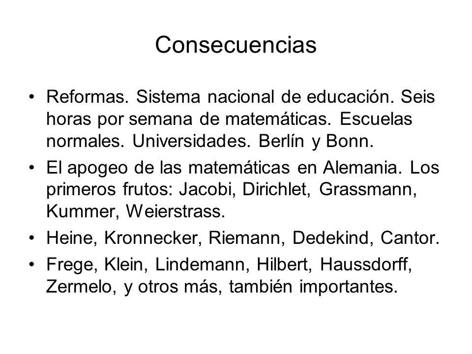 Consecuencias Reformas. Sistema nacional de educación. Seis horas por semana de matemáticas. Escuelas normales. Universidades. Berlín y Bonn. El apoge
