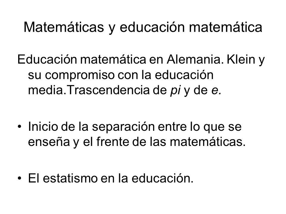Matemáticas y educación matemática Educación matemática en Alemania. Klein y su compromiso con la educación media.Trascendencia de pi y de e. Inicio d