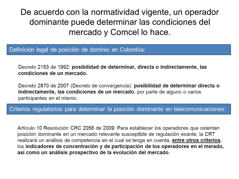 De acuerdo con la normatividad vigente, un operador dominante puede determinar las condiciones del mercado y Comcel lo hace. Decreto 2153 de 1992: pos