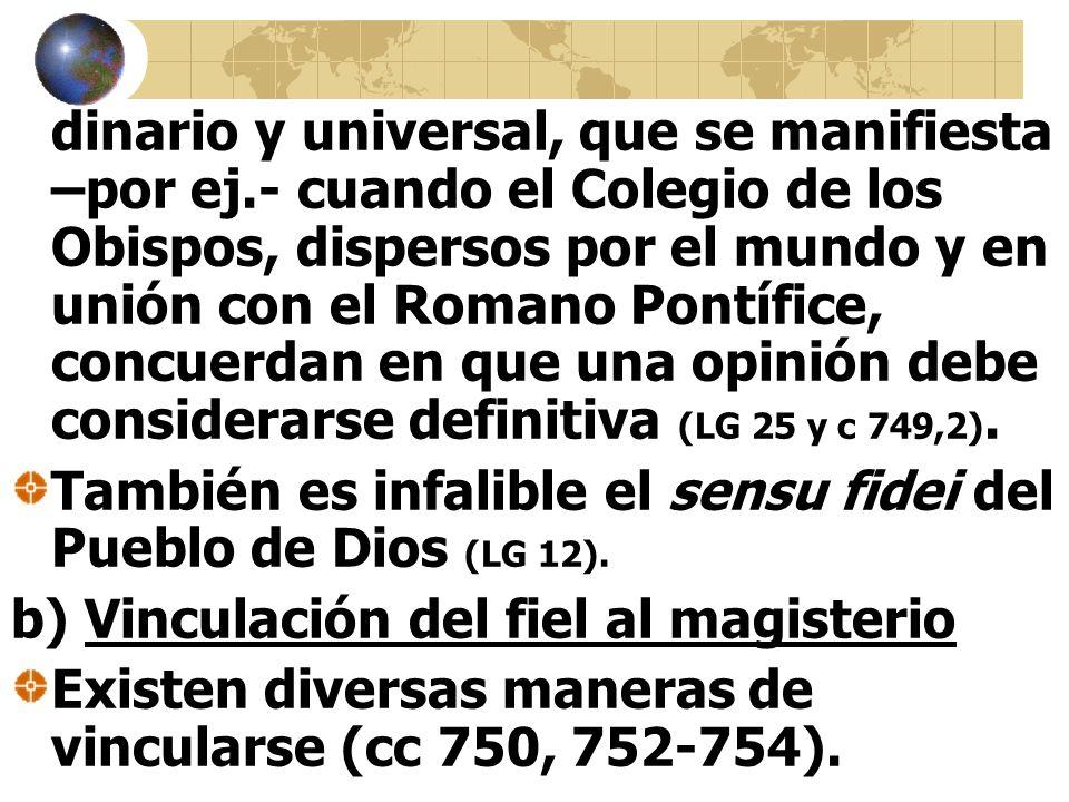 dinario y universal, que se manifiesta –por ej.- cuando el Colegio de los Obispos, dispersos por el mundo y en unión con el Romano Pontífice, concuerdan en que una opinión debe considerarse definitiva (LG 25 y c 749,2).