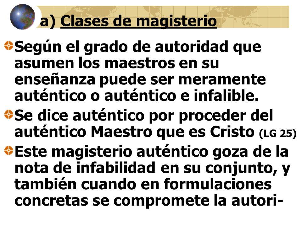 a) Clases de magisterio Según el grado de autoridad que asumen los maestros en su enseñanza puede ser meramente auténtico o auténtico e infalible.
